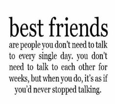 Best friends are people you don't need to talk to every single day. You don't need to talk to each other for weeks, but when you do, it's as if you'd never stopped talking :)