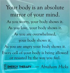 Your body is an absolute mirror of your mind. As you worry, your body shows it. As you love, your body shows it. As you are overwhelmed, your body shows it. As you are angry your body shows it. Every cell of your body is being allowed or resisted by the way you feel.