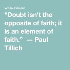 """Doubt isn't the opposite of faith; it is an element of faith."" ― Paul Tillich"