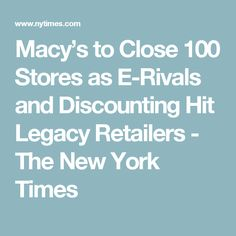 Macy's to Close 100 Stores as E-Rivals and Discounting Hit Legacy Retailers - The New York Times
