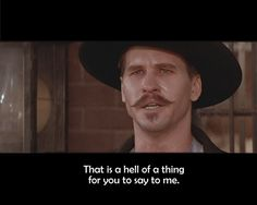 a hell of a thing to say Western Quotes, Cowboy Quotes, Cowboy Humor, Film Quotes, Funny Quotes, Rage Quotes, Lyric Quotes, Qoutes, Tombstone Movie Quotes