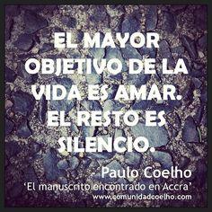 «El mayor objetivo de la vida es amar. El resto es silencio.» - Paulo Coelho, en 'El manuscrito encontrado en Accra' - www.comunidadcoelho.com | http://www.twitter.com/ComunidadCoelho | https://www.facebook.com/hoyempiezatunuevavida | #PauloCoelho