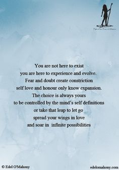 You are not here to exist you are here to experience and evolve.  Fear and doubt create constriction self love and honour only know expansion. The choice is always yours to be controlled by the mind's self definitions or take that leap to let go  spread your wings in love and soar in infinite possibilities © Edel O'Mahony