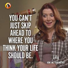 "Lily (Alyson Hannigan) in How I Met Your Mother: You can't skip ahead to where you think your life should be."" #quote #superguide"