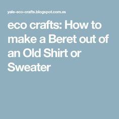 eco crafts: How to make a Beret out of an Old Shirt or Sweater
