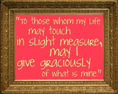 To those whom my life may touch in slight measure, may I give graciously of what is mine.