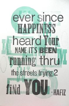 """Ever since happiness heard your name it's been running through the streets trying to find you."" ~ Hafez"