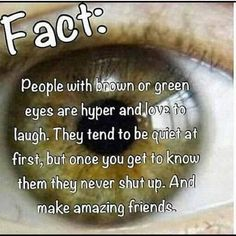All is pretty much me besides the friends part that part probably goes to the brown eyed people