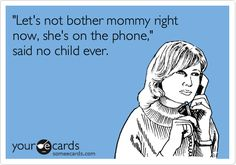 Funny Cry for Help Ecard: 'Let's not bother mommy right now, she's on the phone,' said no child ever.