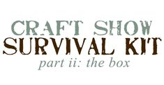 Craft Show Survival Kit - part ii:  the box