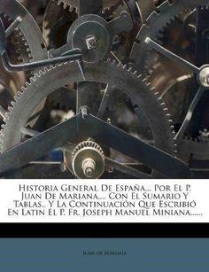 Historia General de Espa?a... Por El P. Juan de Mariana, ... Con El Sumario y Tablas.. y La Continuaci?n Que Escribi? En Latin El P. Fr. Joseph Manuel