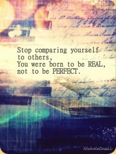 Stop comparing yourself to others. You were born to be real, not to be perfect...