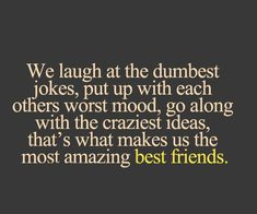 We may be crazy and out there but we are best friends and nothing can change that!!