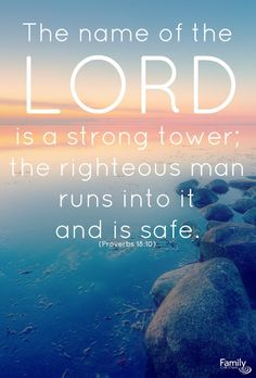 The name of the LORD is a strong tower; the righteous man runs into it and is safe. (Proverbs 18:10)