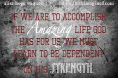 Judges 6.14 ~ If we are to accomplish the amazing life God has for us we must learn to be dependent on His Strength...