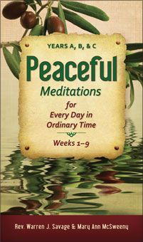 Peaceful Meditations for Every Day in Ordinary Time: Years A, B, & C  by Rev. Warren J. Savage & Mary Ann McSweeny is a  collection of daily reflections, prayers, and questions that encourages daily prayer and suggests concrete ways to be a messenger of God's peace, love, and compassion. From the First Week in Ordinary Time through the Solemnity of the Holy Trinity, this book will help deepen your experience of this peaceful season. http://www.liguori.org/productdetails.cfm?PC=11979