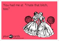 Funny Friendship Ecard: You had me at I hate that bitch, too.