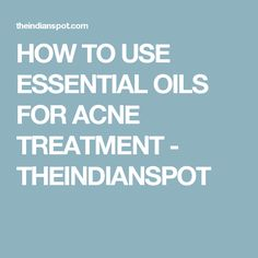 HOW TO USE ESSENTIAL OILS FOR ACNE TREATMENT - THEINDIANSPOT