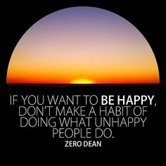 """If you want to be happy, don't make a habit of doing what unhappy people do."" - Zero Dean"