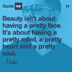 Beauty isn't about having a pretty face. It's about having a pretty mind, a pretty heart and a pretty soul.  - Drake #quotesqr