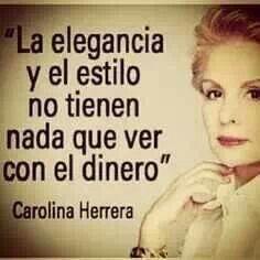 La elegancia y el estilo no tienen nada que ver con el dinero. ~Carolina Herrera