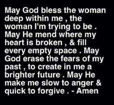 May God bless the woman deep within me the woman I'm trying to be. May he mend where my heart is broken & fill every empty space. May God erase the fears of my past to create in me a brighter future. May He make me slow to anger & quick to forgive. Quotes About God, Quotes About Strength, Faith Quotes, Bible Quotes, Prayer Quotes, Heart Quotes, Qoutes, Funny Quotes, Bible Scriptures