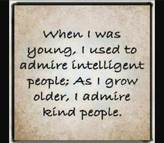 When I was young, I used to admire intelligent people; as I grow older, I admire kind people.