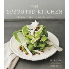 The Sprouted Kitchen: A Tastier Take on Whole Foods / Sara and Hugh Forte