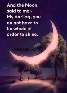 And the moon said to me - My darling daughter, you do not have to be whole in order to shine. Poetry Quotes, Words Quotes, Life Quotes, Qoutes, Great Quotes, Quotes To Live By, Inspirational Quotes, Moon Quotes, Moon Child