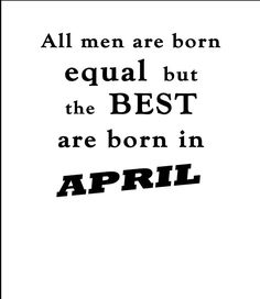All Men Are Born Equal, But the Best are Born in April Birthday Quotes, Funny Birthday, Born In April, A Good Man, Men, Birthday Fun, Anniversary Quotes, Anniversary Funny, Guys