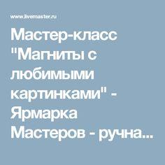 """Мастер-класс """"Магниты с любимыми картинками"""" - Ярмарка Мастеров - ручная работа, handmade"""