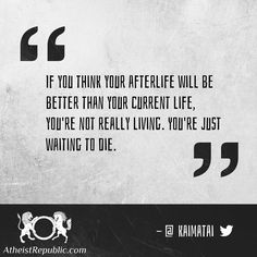 If you think your afterlife will be better than your current life, you're not really living. You're just waiting to die.