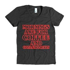 What's this? A Mornings are for ...? No way! Check it out: http://mortalthreads.com/products/mornings-are-for-coffee-and-contemplartion-womens-t-shirt