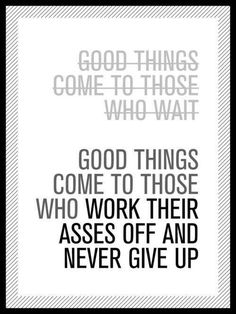 True story - Good things come to those who work their asses off and never give up.