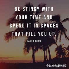 Be stingy with your time and spend it in spaces that fill you up. -Janet Mock.   Love this message!