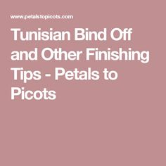 Tunisian Bind Off and Other Finishing Tips - Petals to Picots