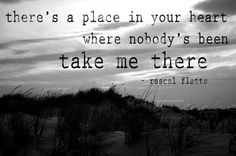 There's a place in your heart where nobody's been, take me there.