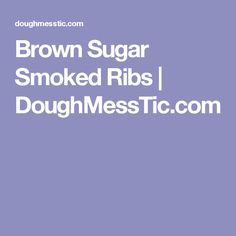 Brown Sugar Smoked Ribs  |   DoughMessTic.com