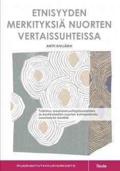 Etnisyyden merkityksiä nuorten vertaissuhteissa: tutkimus maahanmuuttajataustaisten ja kantaväestön nuorten kohtaamisista nuorisotyön kentillä / Antti Kivijärvi.