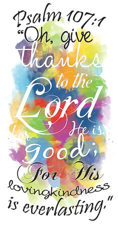 Oh give thanks to the Lord... Psalm 107:1