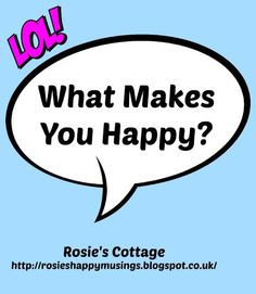 Rosie's Cottage: What Makes You Happy? Do you share my list?