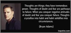 Thoughts are things; they have tremendous power. Thoughts of doubt and fear are pathways to failure. When you conquer negative attitudes of doubt and fear you conquer failure. Thoughts crystallize into habit and habit solidifies into circumstances. (Bryan Adams) #quotes #quote #quotations #BryanAdams