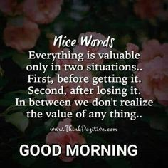 Nice Words: Everything is valuable only in two situations, First, Before Getting It. Second, After Losing It. In between we don't realize the value. Happy Morning Quotes, Good Day Quotes, Good Morning Inspirational Quotes, Morning Greetings Quotes, Good Morning Messages, Good Morning Images, Quotes To Live By, Life Quotes, Qoutes