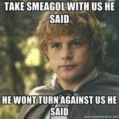 Aww Samwise knew the truth all along. Frodo was giving Smeagol too much grace.