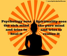 Psychology sees the sick mind and tries to heal it. Spirituality sees the pure mind and tries to realize it. TRUE!!!!!!