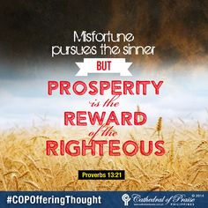 "Proverbs 13:21 ""Misfortune pursues the sinner, but prosperity is the reward of the righteous."""