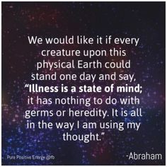 Abraham Hicks - Illness is a state of mind; it has nothing to do with germs or heredity. It is all in the way I am using my thought.