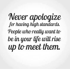 Never apologize for having high standards. People who really want to be in your life will rise up to meet them.
