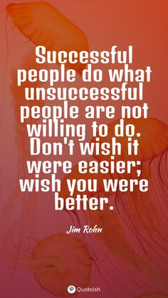 Successful people do what unsuccessful people are not willing to do. Don't wish it were easier; wish you were better. - Jim Rohn Louis Cole, Successful People Quotes, Dan Millman, Nobodys Perfect, Everyday Quotes, Brian Tracy, Jim Rohn, Wayne Dyer, Try Harder