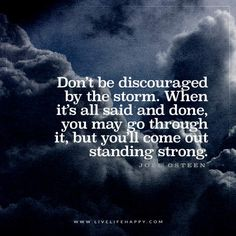 Don't be discouraged by the storm. When it's all said and done, you may go through it, but you'll come out standing strong. - Joel Osteen